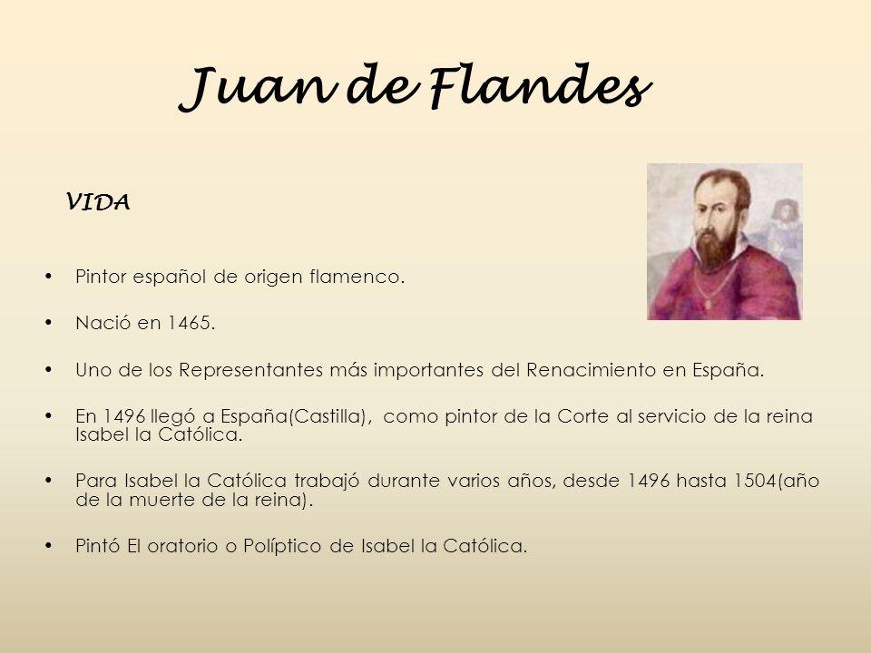 Juan de Flandes VIDA Pintor español de origen flamenco. Nació en 1465.