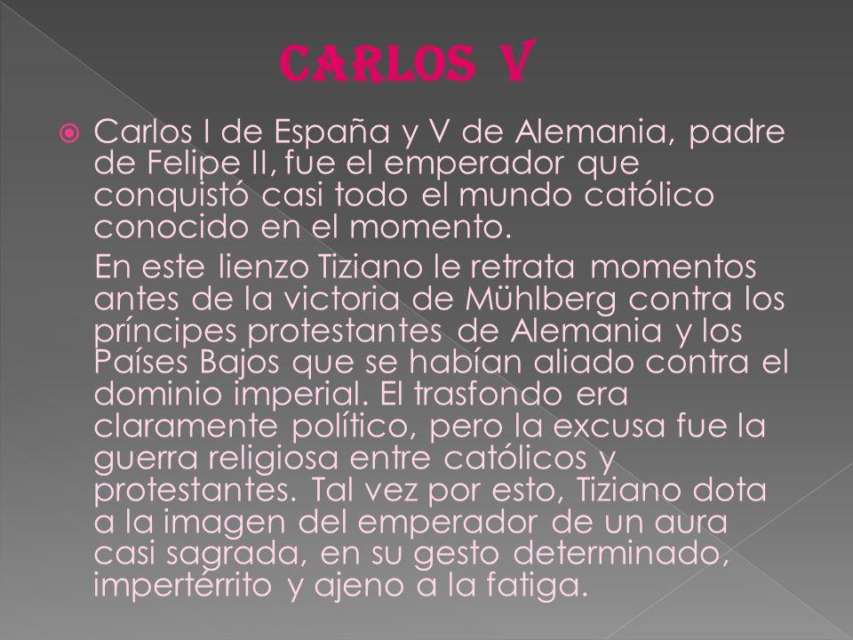 CARLOS V Carlos I de España y V de Alemania, padre de Felipe II, fue el emperador que conquistó casi todo el mundo católico conocido en el momento.