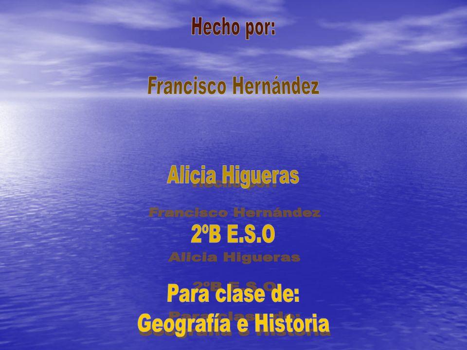 Hecho por: Francisco Hernández Alicia Higueras 2ºB E.S.O Para clase de: Geografía e Historia