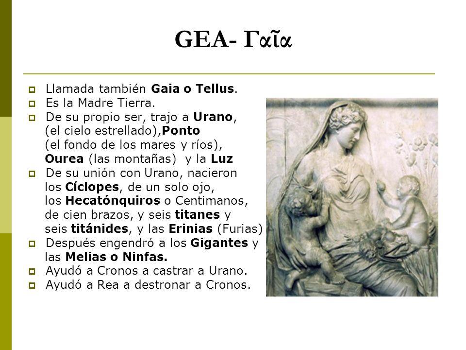 GEA- Γαῖα Llamada también Gaia o Tellus. Es la Madre Tierra.