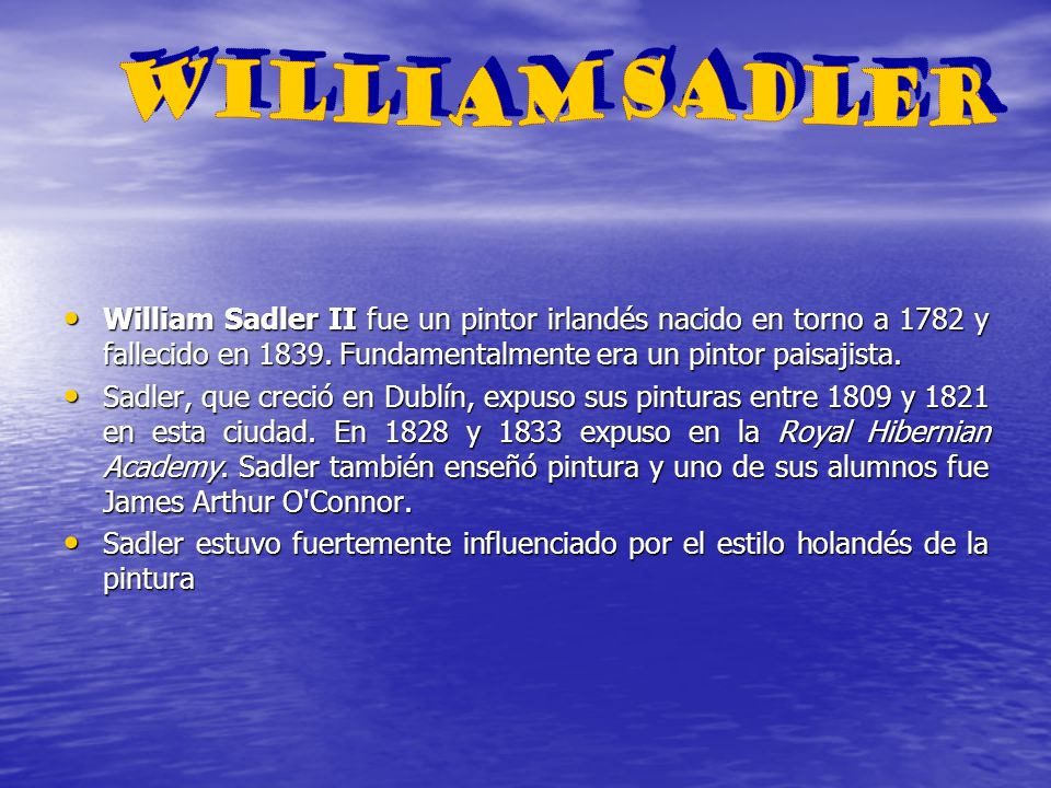 WILLIAM SADLER William Sadler II fue un pintor irlandés nacido en torno a 1782 y fallecido en 1839. Fundamentalmente era un pintor paisajista.