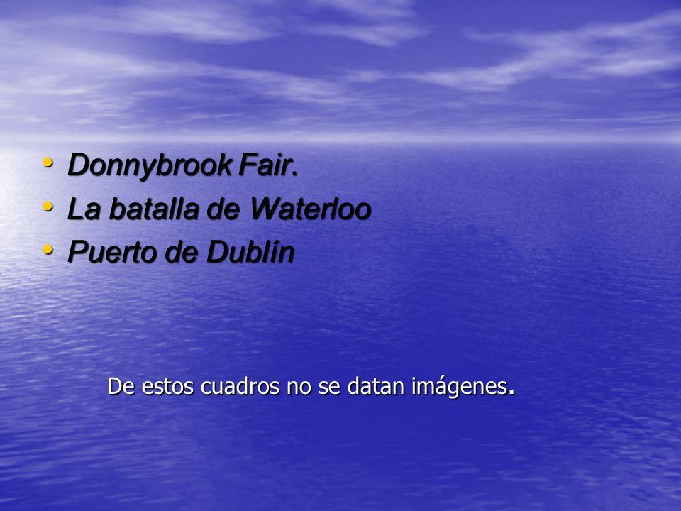Donnybrook Fair. La batalla de Waterloo Puerto de Dublín De estos cuadros no se datan imágenes.