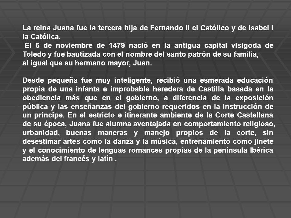La reina Juana fue la tercera hija de Fernando II el Católico y de Isabel I la Católica.