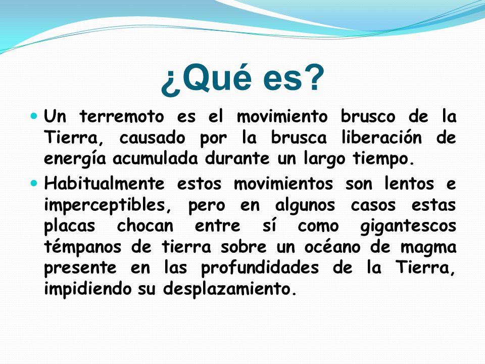 ¿Qué es Un terremoto es el movimiento brusco de la Tierra, causado por la brusca liberación de energía acumulada durante un largo tiempo.