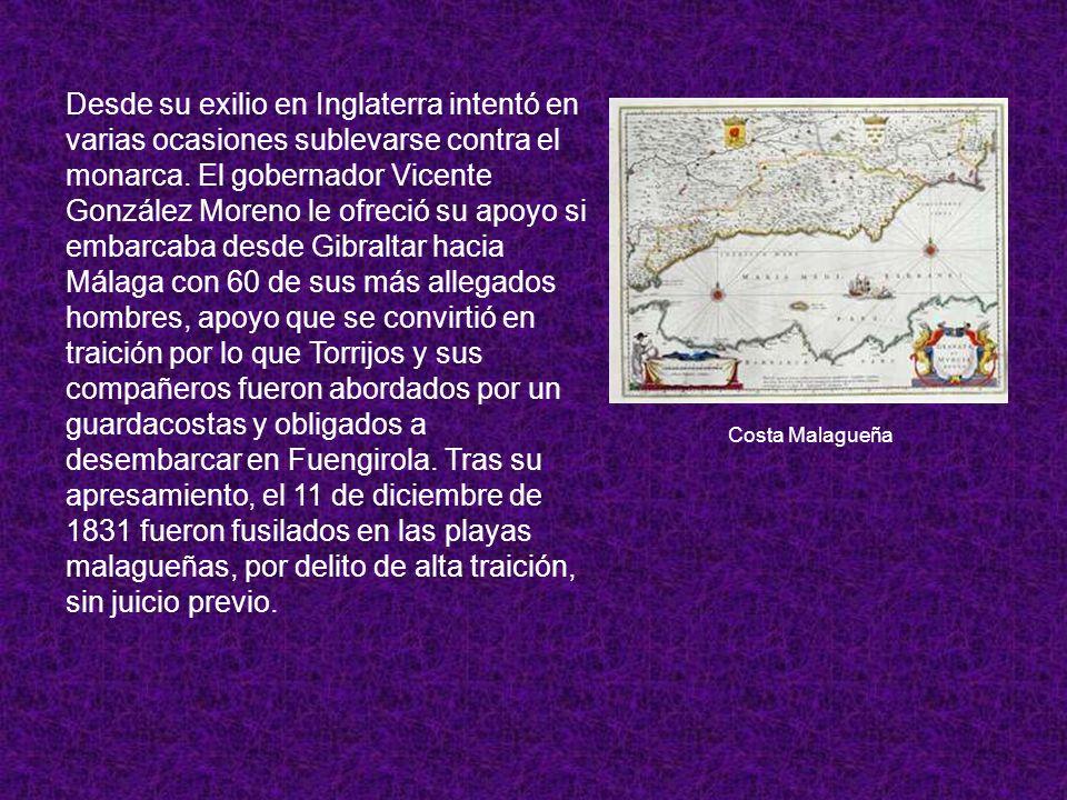 Desde su exilio en Inglaterra intentó en varias ocasiones sublevarse contra el monarca. El gobernador Vicente González Moreno le ofreció su apoyo si embarcaba desde Gibraltar hacia Málaga con 60 de sus más allegados hombres, apoyo que se convirtió en traición por lo que Torrijos y sus compañeros fueron abordados por un guardacostas y obligados a desembarcar en Fuengirola. Tras su apresamiento, el 11 de diciembre de 1831 fueron fusilados en las playas malagueñas, por delito de alta traición, sin juicio previo.