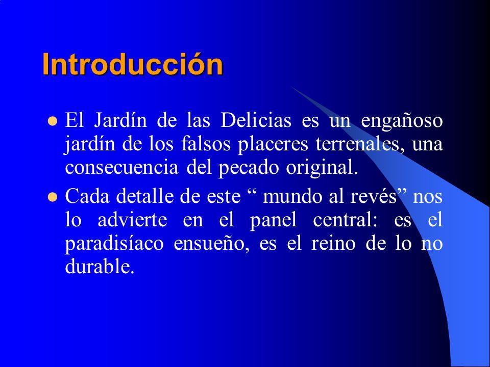 IntroducciónEl Jardín de las Delicias es un engañoso jardín de los falsos placeres terrenales, una consecuencia del pecado original.