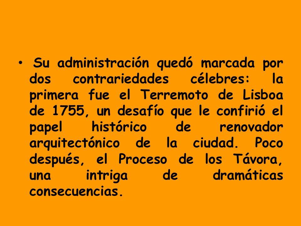 Su administración quedó marcada por dos contrariedades célebres: la primera fue el Terremoto de Lisboa de 1755, un desafío que le confirió el papel histórico de renovador arquitectónico de la ciudad.