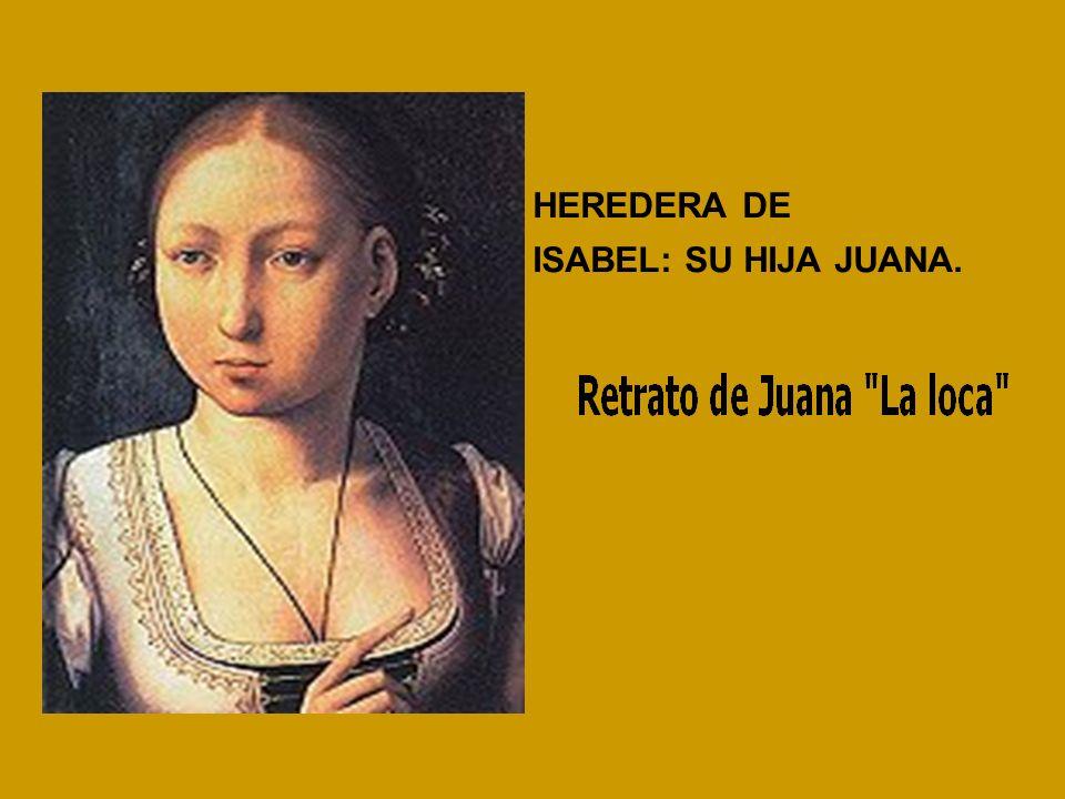 HEREDERA DE ISABEL: SU HIJA JUANA.