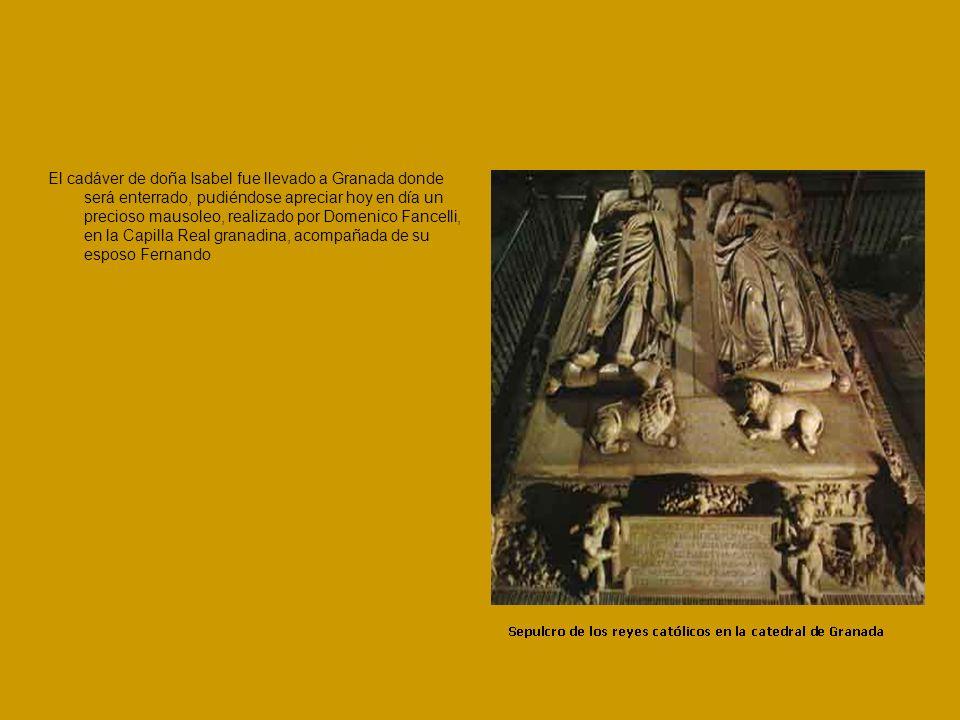 El cadáver de doña Isabel fue llevado a Granada donde será enterrado, pudiéndose apreciar hoy en día un precioso mausoleo, realizado por Domenico Fancelli, en la Capilla Real granadina, acompañada de su esposo Fernando