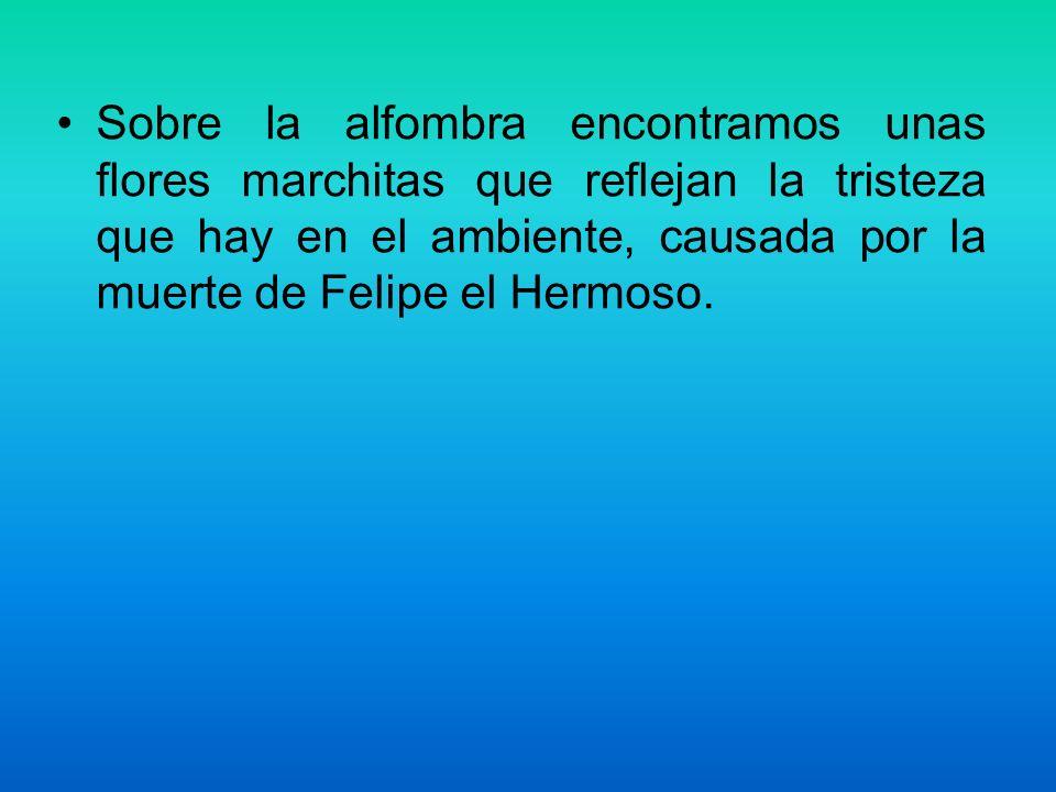 Sobre la alfombra encontramos unas flores marchitas que reflejan la tristeza que hay en el ambiente, causada por la muerte de Felipe el Hermoso.