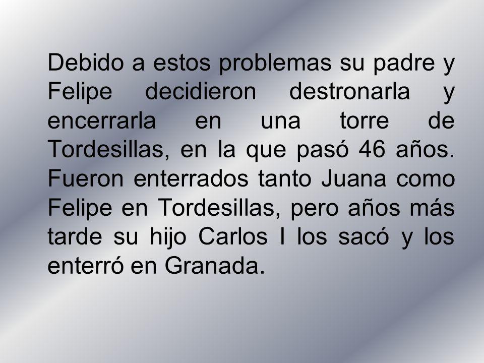 Debido a estos problemas su padre y Felipe decidieron destronarla y encerrarla en una torre de Tordesillas, en la que pasó 46 años.