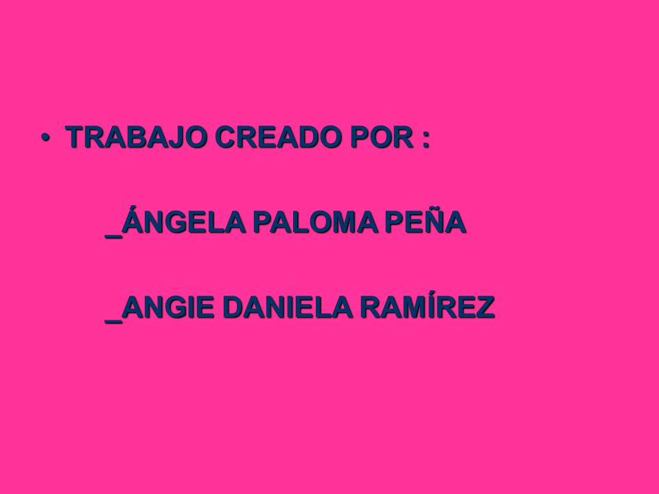 TRABAJO CREADO POR : _ÁNGELA PALOMA PEÑA _ANGIE DANIELA RAMÍREZ