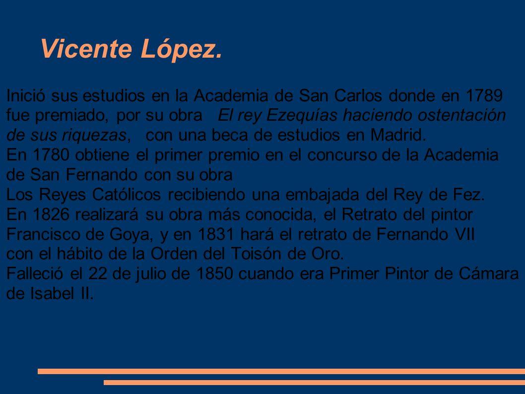 Vicente López. Inició sus estudios en la Academia de San Carlos donde en 1789 fue premiado, por su obra El rey Ezequías haciendo ostentación.