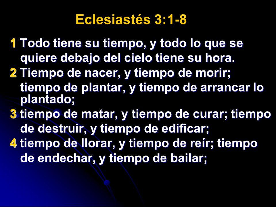Eclesiastés 3:1-8 1 Todo tiene su tiempo, y todo lo que se