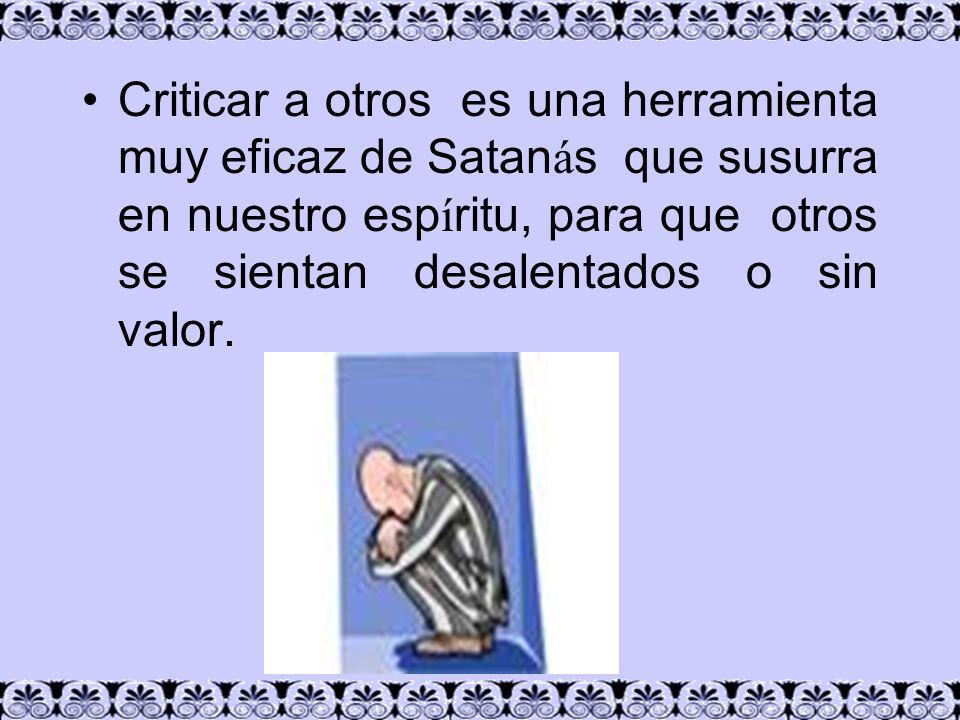 Criticar a otros es una herramienta muy eficaz de Satanás que susurra en nuestro espíritu, para que otros se sientan desalentados o sin valor.
