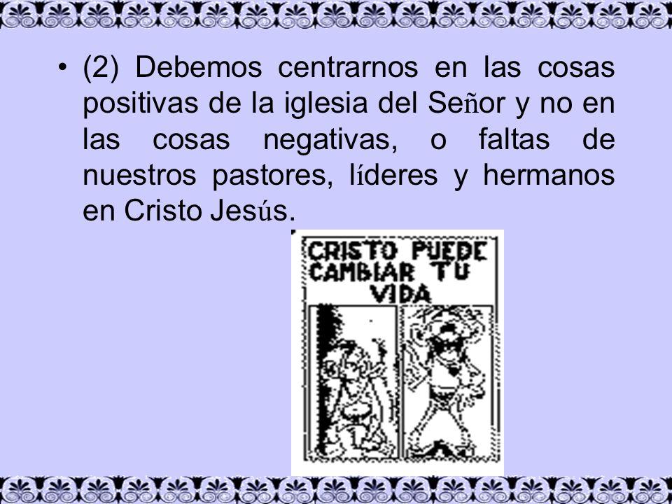 (2) Debemos centrarnos en las cosas positivas de la iglesia del Señor y no en las cosas negativas, o faltas de nuestros pastores, líderes y hermanos en Cristo Jesús.