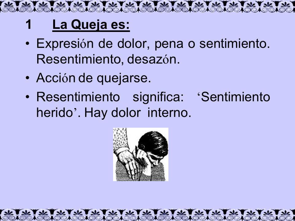 1 La Queja es:Expresión de dolor, pena o sentimiento. Resentimiento, desazón. Acción de quejarse.