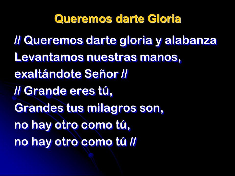 Queremos darte Gloria// Queremos darte gloria y alabanza. Levantamos nuestras manos, exaltándote Señor //
