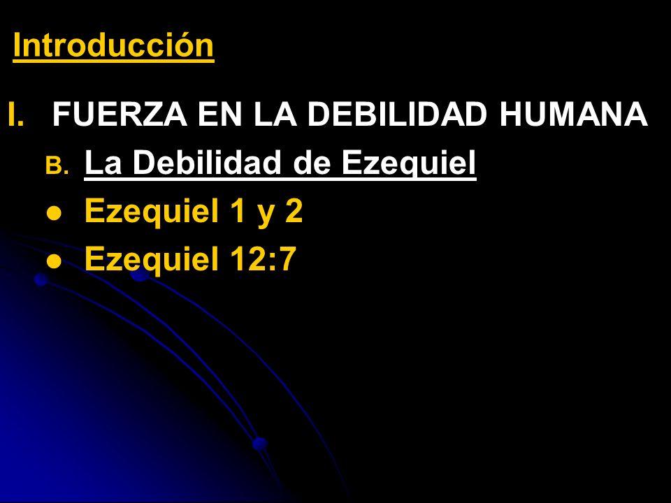 Introducción FUERZA EN LA DEBILIDAD HUMANA La Debilidad de Ezequiel Ezequiel 1 y 2 Ezequiel 12:7