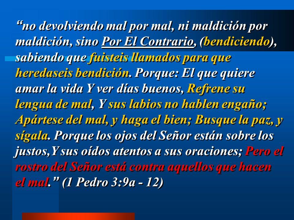 no devolviendo mal por mal, ni maldición por maldición, sino Por El Contrario, (bendiciendo), sabiendo que fuisteis llamados para que heredaseis bendición.