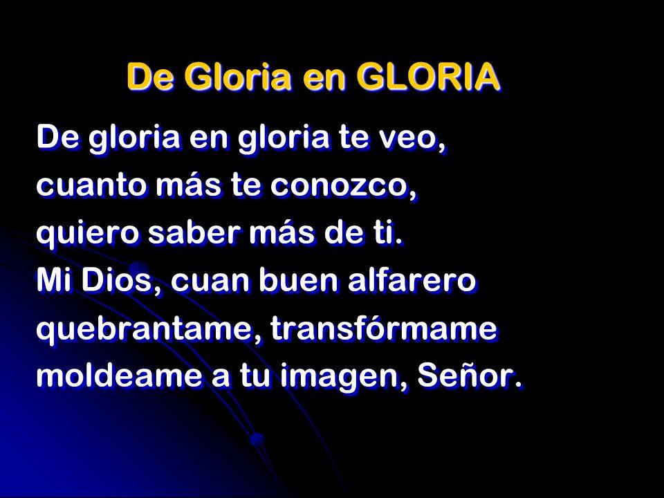 De Gloria en GLORIA De gloria en gloria te veo, cuanto más te conozco,