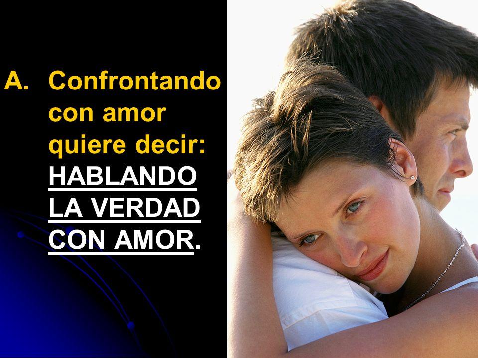Confrontando con amor quiere decir: HABLANDO LA VERDAD CON AMOR.