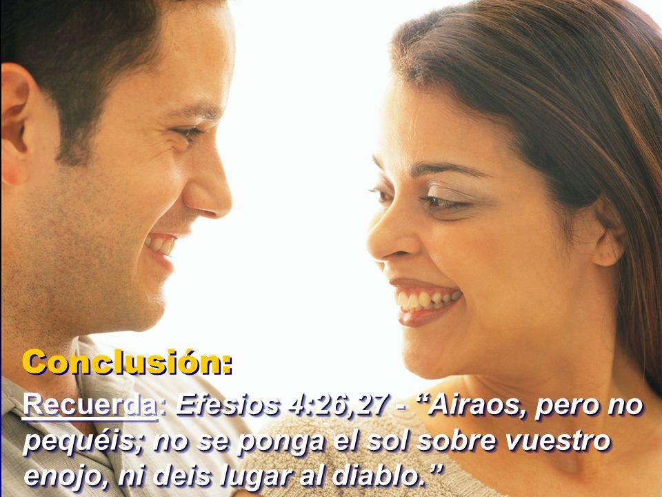 Conclusión: Recuerda: Efesios 4:26,27 - Airaos, pero no pequéis; no se ponga el sol sobre vuestro enojo, ni deis lugar al diablo.