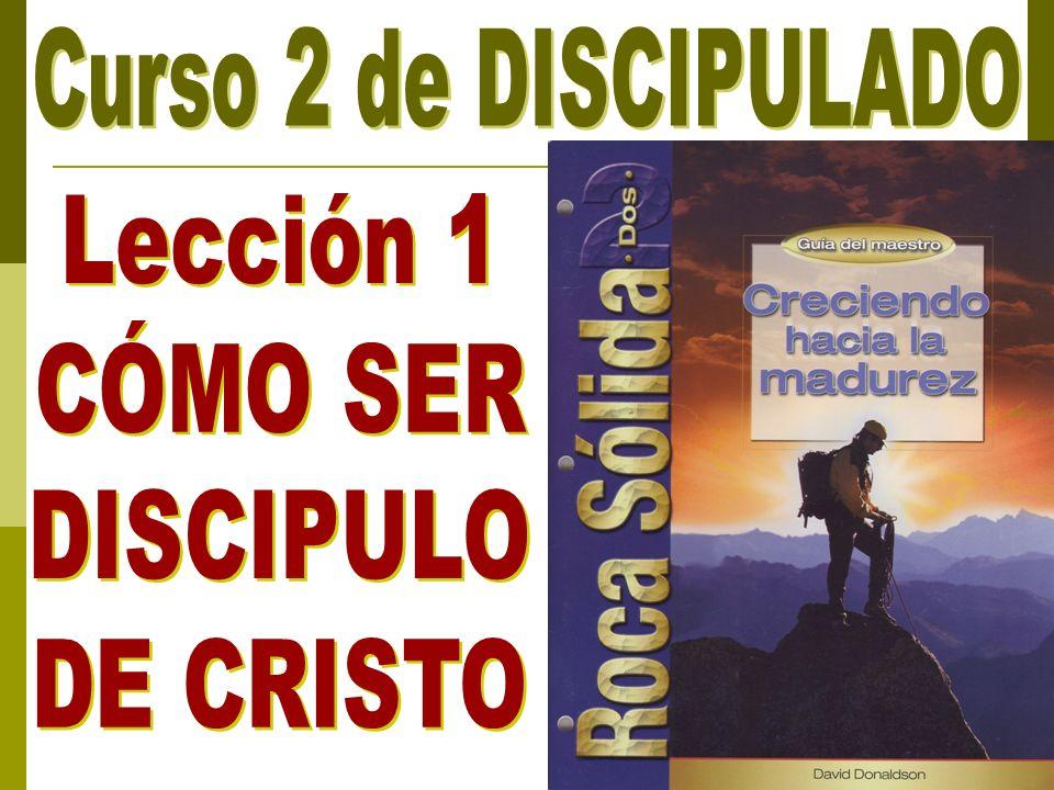 Curso 2 de DISCIPULADO Lección 1 CÓMO SER DISCIPULO DE CRISTO