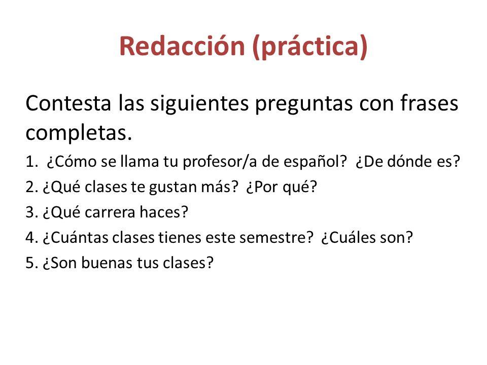 Redacción (práctica) Contesta las siguientes preguntas con frases completas. 1. ¿Cómo se llama tu profesor/a de español ¿De dónde es
