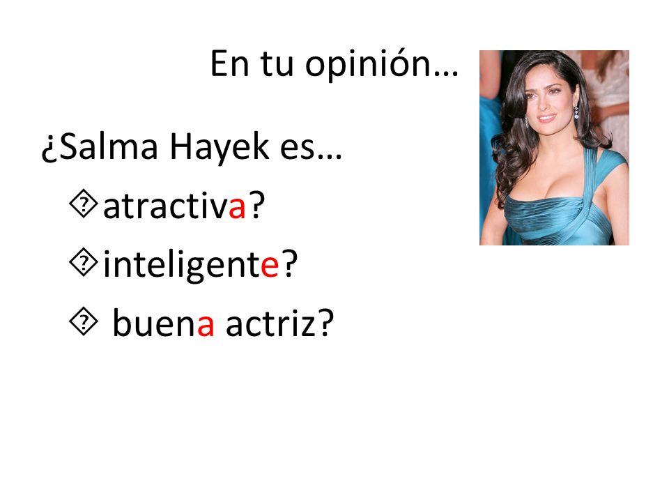 En tu opinión… ¿Salma Hayek es… atractiva inteligente  buena actriz