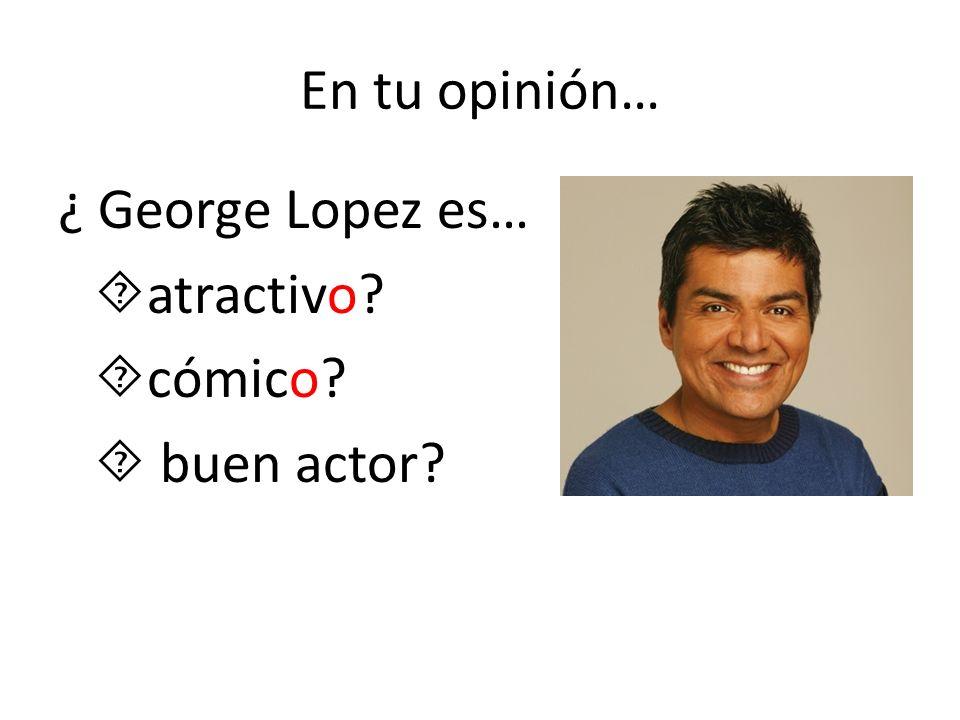 En tu opinión… ¿ George Lopez es… atractivo cómico  buen actor