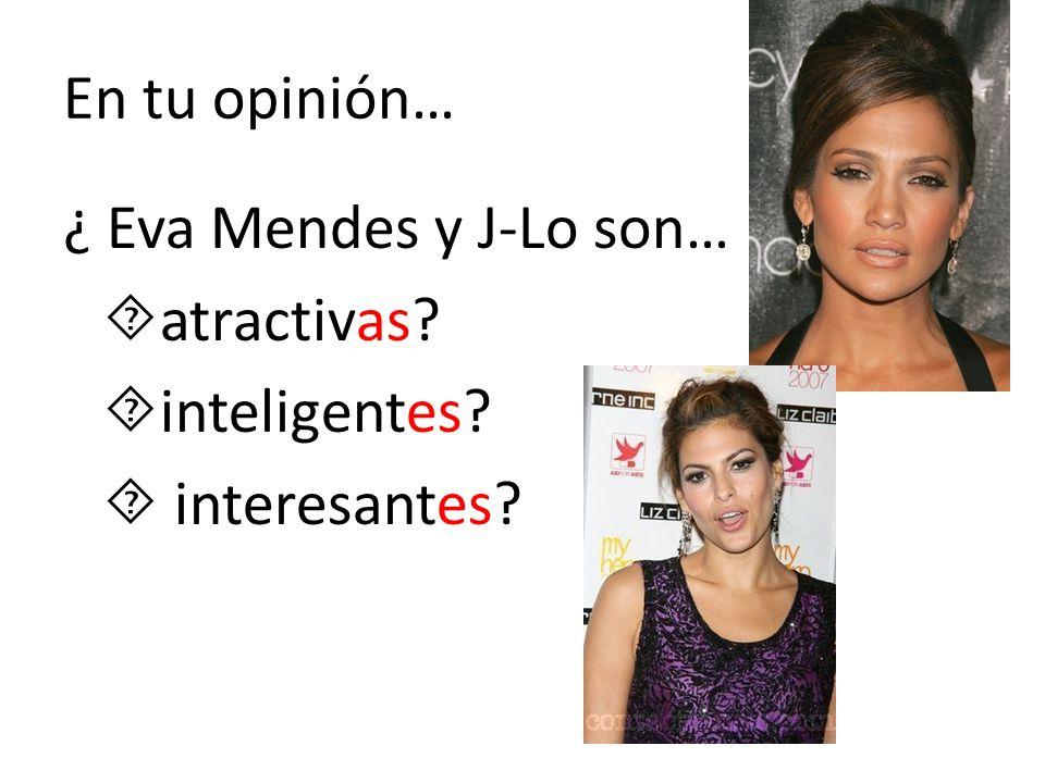 En tu opinión… ¿ Eva Mendes y J-Lo son… atractivas inteligentes  interesantes