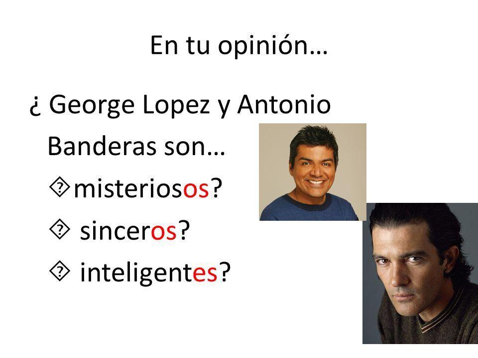 En tu opinión… ¿ George Lopez y Antonio Banderas son… misteriosos  sinceros  inteligentes