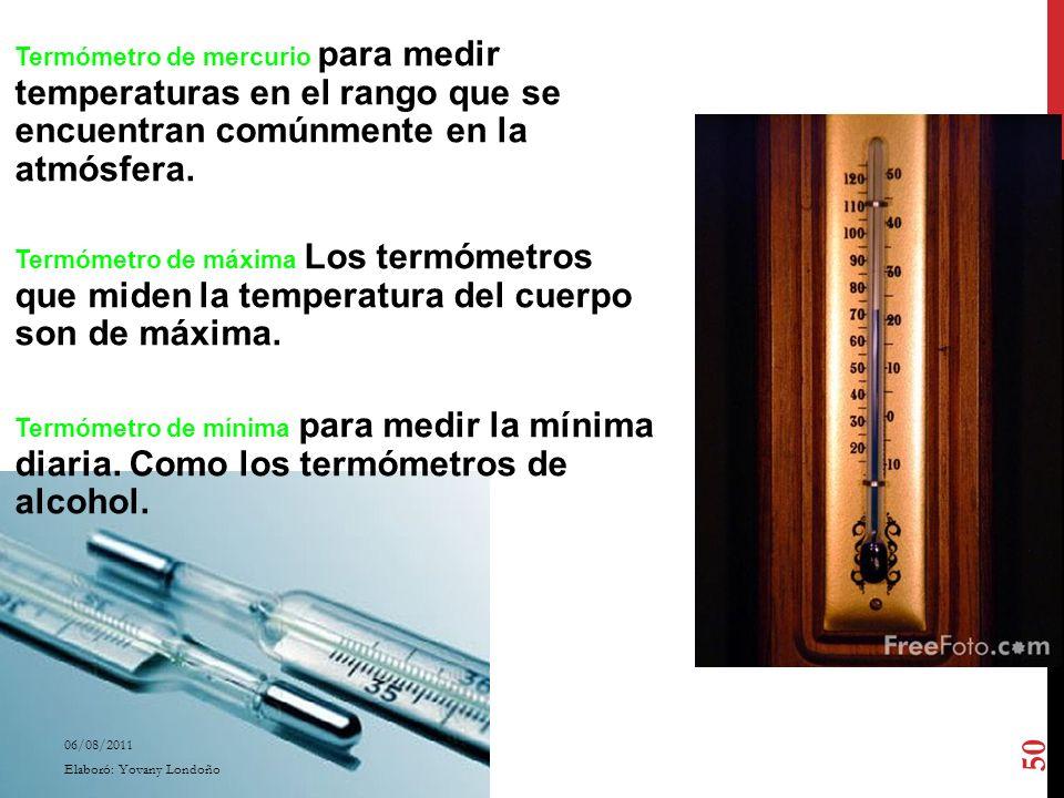 Termómetro de mercurio para medir temperaturas en el rango que se encuentran comúnmente en la atmósfera. Termómetro de máxima Los termómetros que miden la temperatura del cuerpo son de máxima. Termómetro de mínima para medir la mínima diaria. Como los termómetros de alcohol.