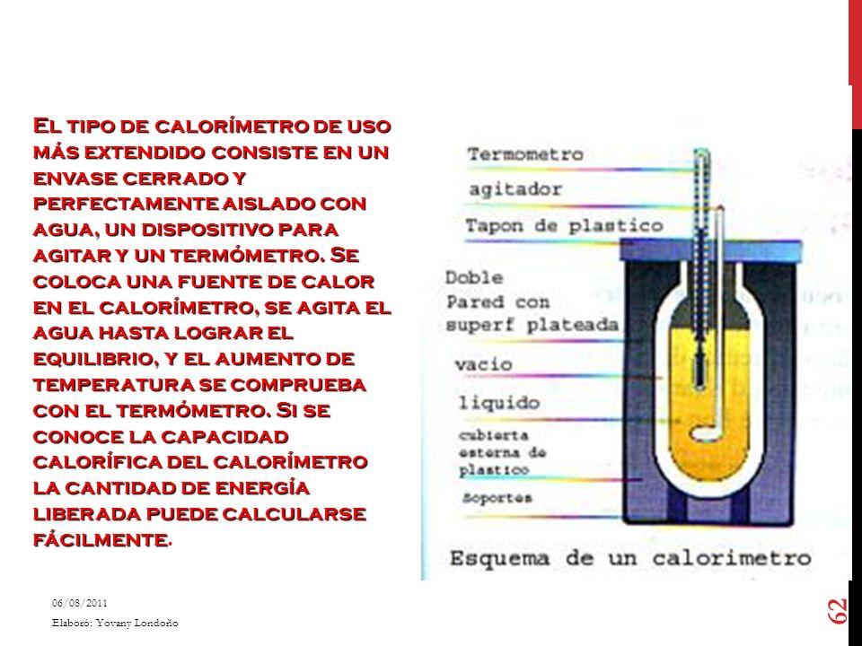 El tipo de calorímetro de uso más extendido consiste en un envase cerrado y perfectamente aislado con agua, un dispositivo para agitar y un termómetro. Se coloca una fuente de calor en el calorímetro, se agita el agua hasta lograr el equilibrio, y el aumento de temperatura se comprueba con el termómetro. Si se conoce la capacidad calorífica del calorímetro la cantidad de energía liberada puede calcularse fácilmente.