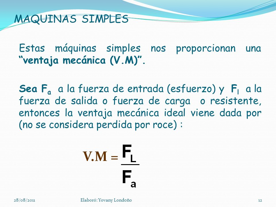 MAQUINAS SIMPLES Estas máquinas simples nos proporcionan una ventaja mecánica (V.M) .