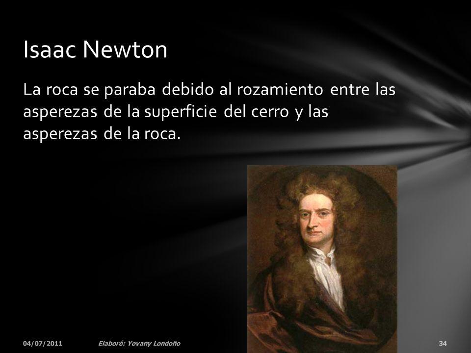 Isaac Newton La roca se paraba debido al rozamiento entre las asperezas de la superficie del cerro y las asperezas de la roca.