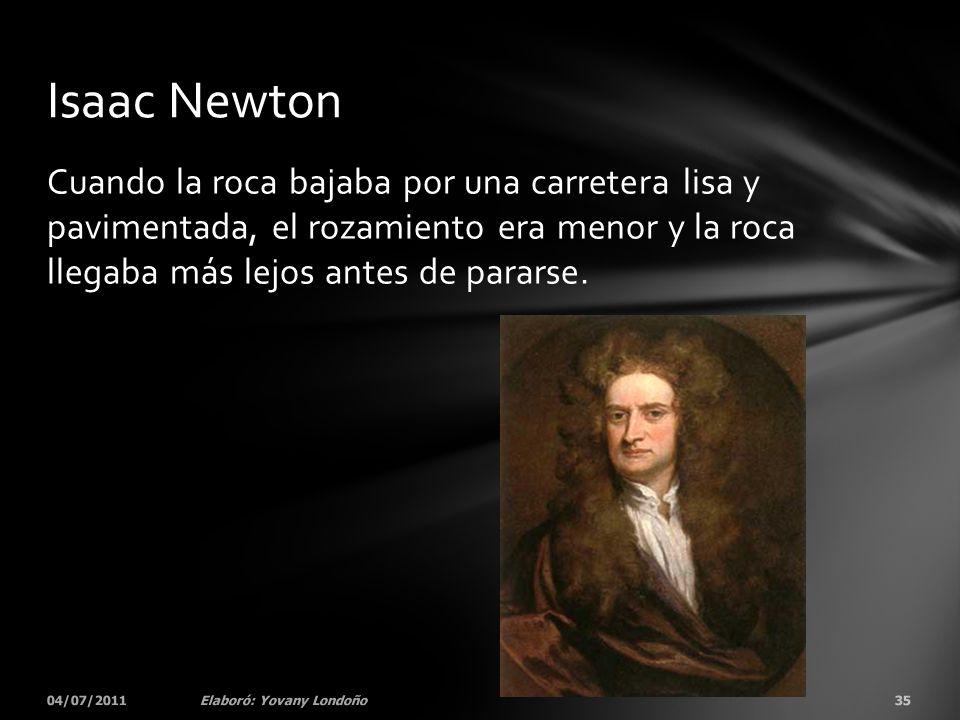Isaac Newton Cuando la roca bajaba por una carretera lisa y pavimentada, el rozamiento era menor y la roca llegaba más lejos antes de pararse.