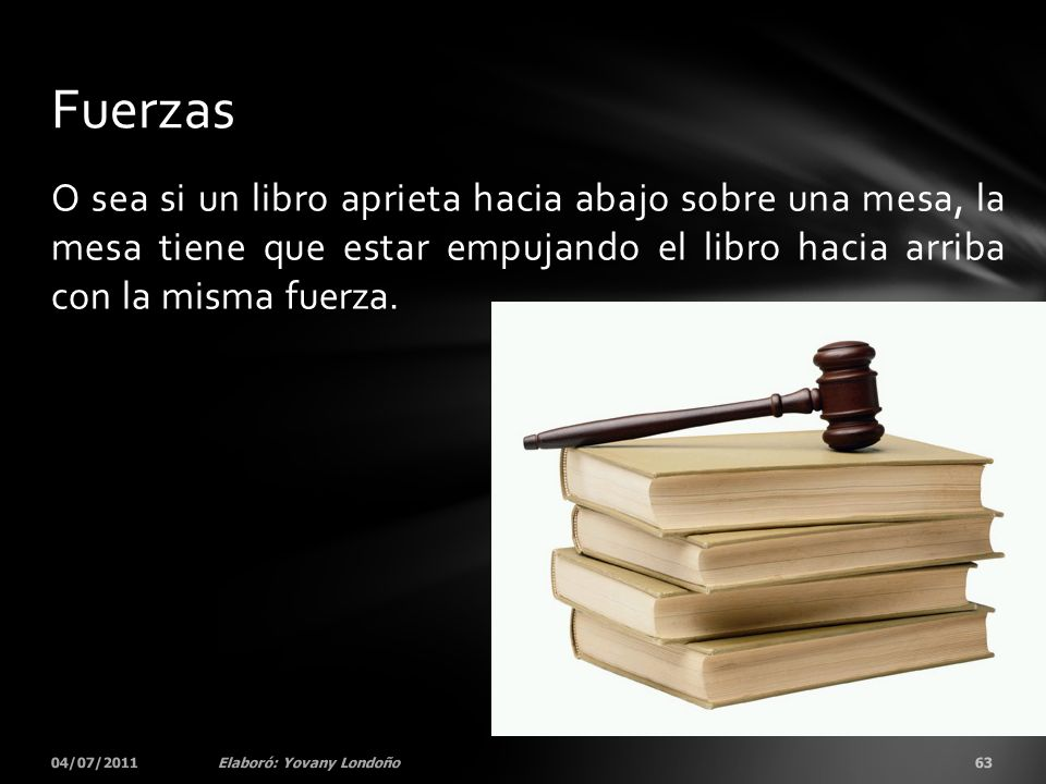 Fuerzas O sea si un libro aprieta hacia abajo sobre una mesa, la mesa tiene que estar empujando el libro hacia arriba con la misma fuerza.