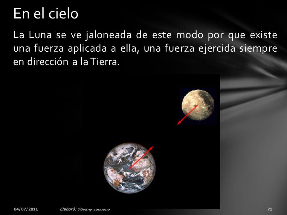 En el cielo La Luna se ve jaloneada de este modo por que existe una fuerza aplicada a ella, una fuerza ejercida siempre en dirección a la Tierra.