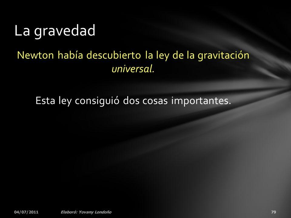 La gravedad Newton había descubierto la ley de la gravitación universal. Esta ley consiguió dos cosas importantes.