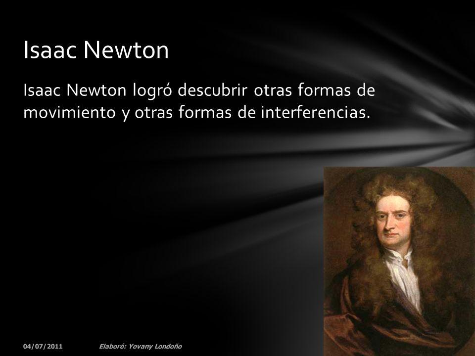 Isaac Newton Isaac Newton logró descubrir otras formas de movimiento y otras formas de interferencias.