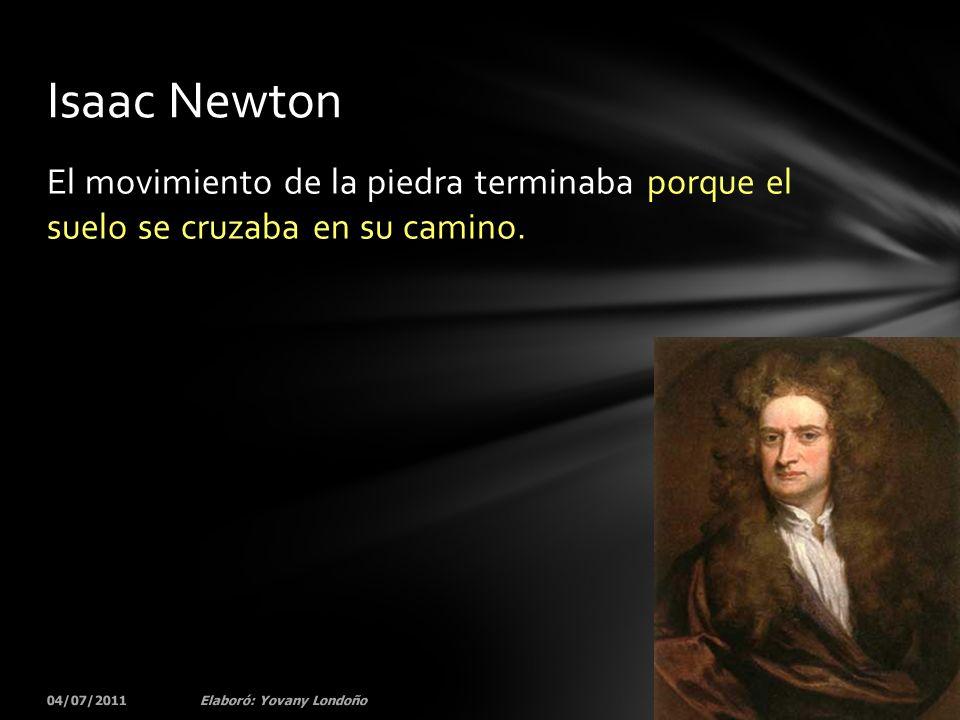 Isaac Newton El movimiento de la piedra terminaba porque el suelo se cruzaba en su camino. 04/07/2011.