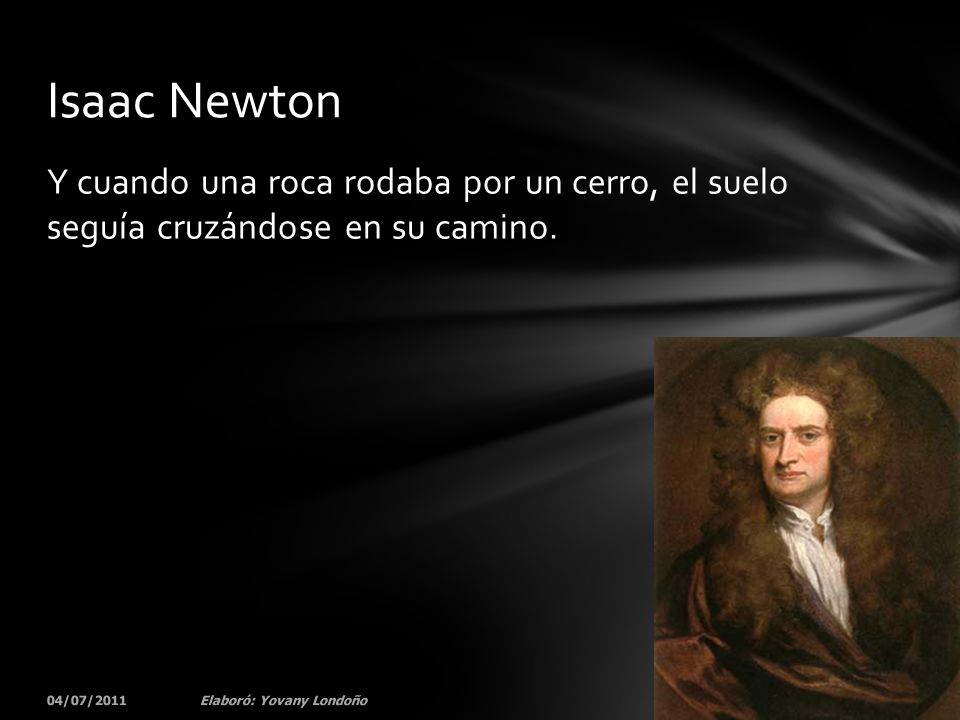 Isaac Newton Y cuando una roca rodaba por un cerro, el suelo seguía cruzándose en su camino. 04/07/2011.