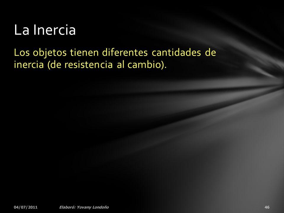 La Inercia Los objetos tienen diferentes cantidades de inercia (de resistencia al cambio). 04/07/2011.