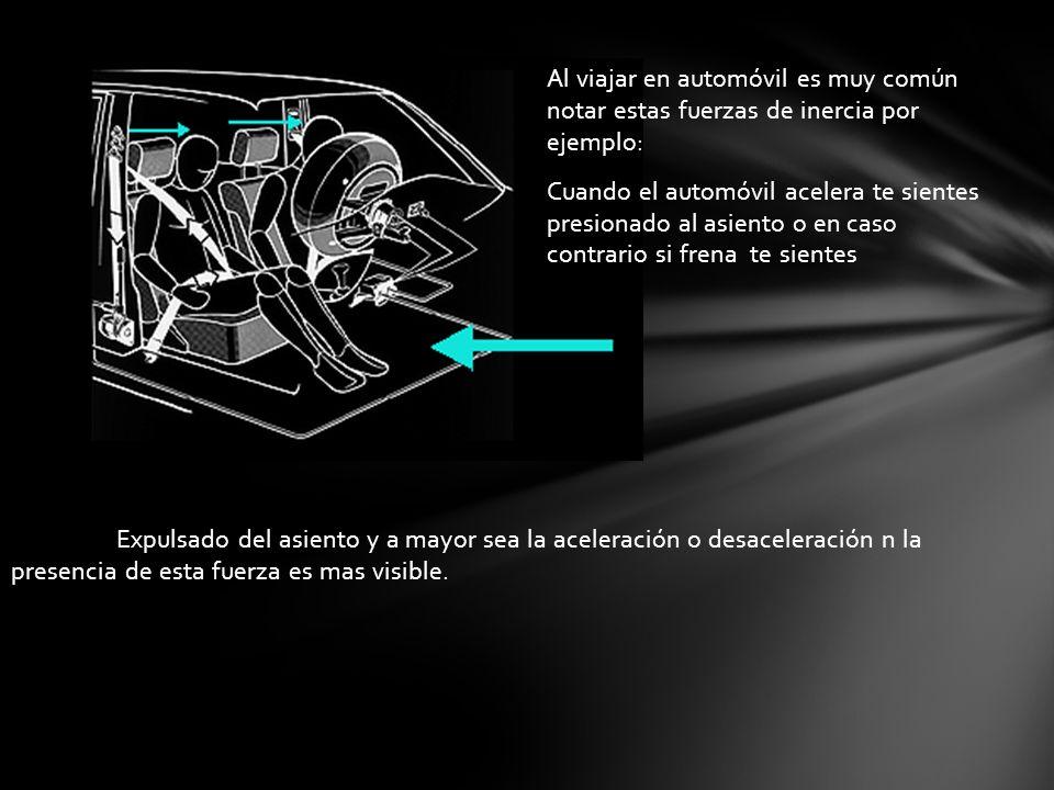 Al viajar en automóvil es muy común notar estas fuerzas de inercia por ejemplo: Cuando el automóvil acelera te sientes presionado al asiento o en caso contrario si frena te sientes