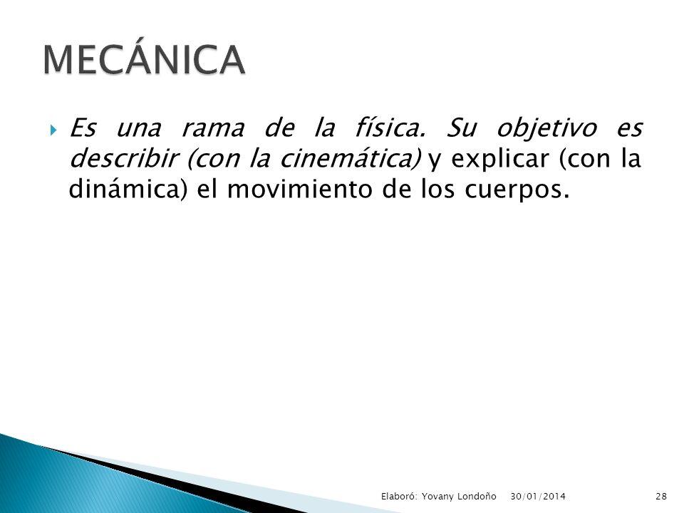 MECÁNICA Es una rama de la física. Su objetivo es describir (con la cinemática) y explicar (con la dinámica) el movimiento de los cuerpos.
