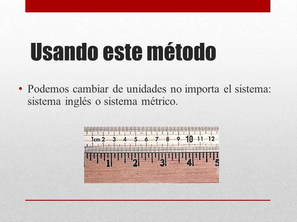 Usando este método Podemos cambiar de unidades no importa el sistema: sistema inglés o sistema métrico.
