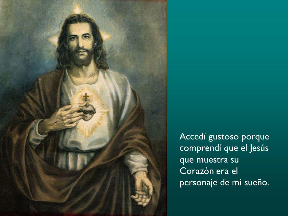 Accedí gustoso porque comprendí que el Jesús que muestra su Corazón era el personaje de mi sueño.