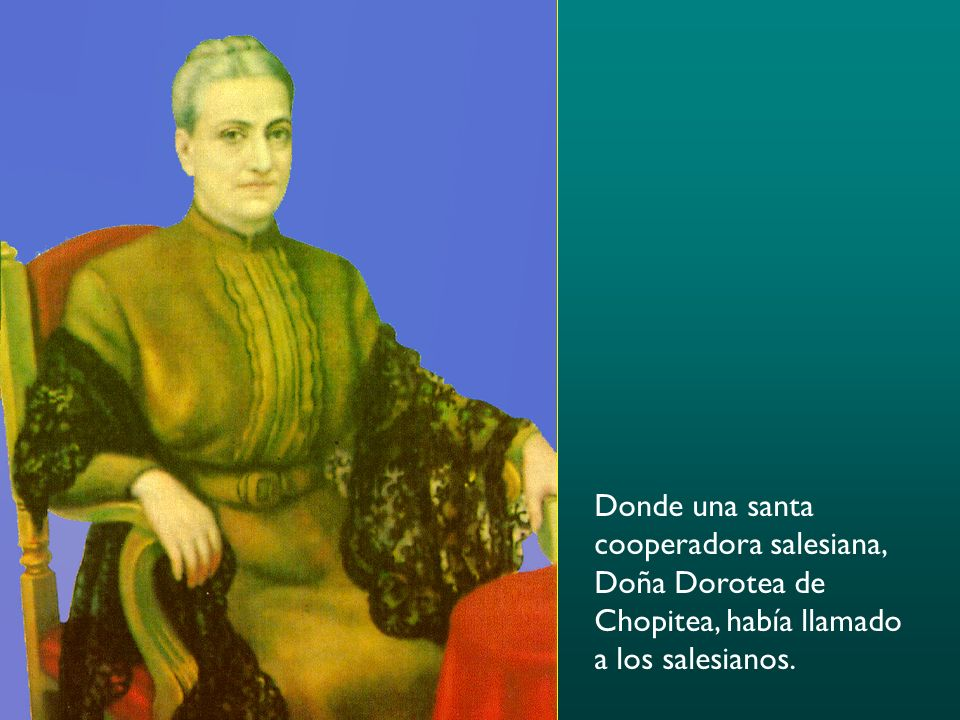 Donde una santa cooperadora salesiana, Doña Dorotea de Chopitea, había llamado a los salesianos.